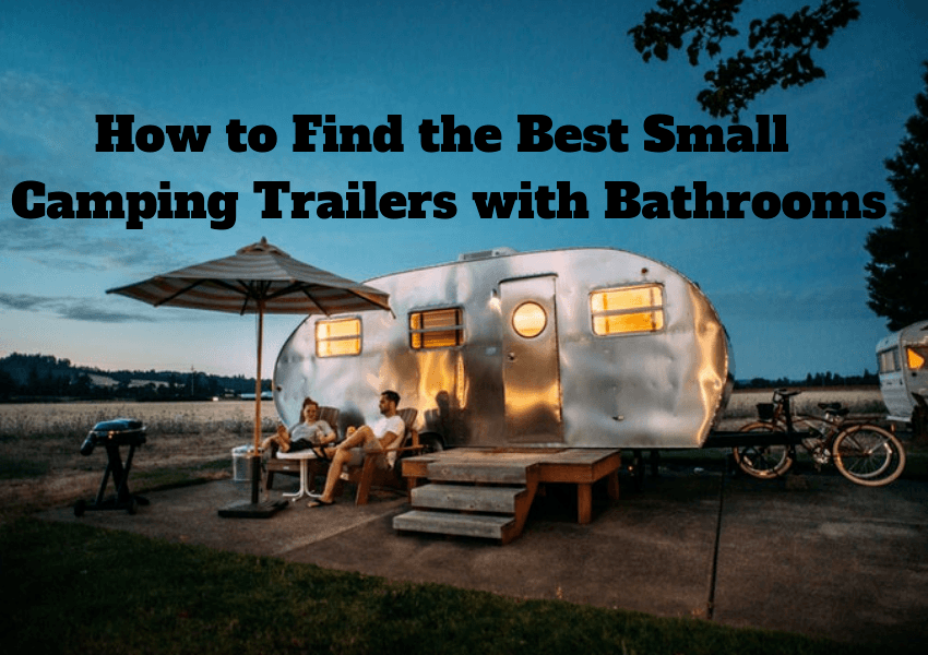 You are currently viewing How to Find the Best Small Camping Trailers with Bathrooms