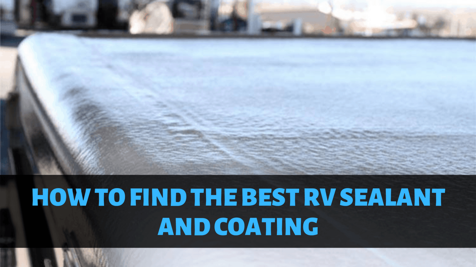 How to Find the Best RV Sealant and Coating